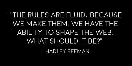 Text: The rules are fluid, because we make them. We have the ability to shape the web. What should it be? -Hadley Beeman